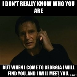 liam neeson taken - I don't really know who you are But when I come to Georgia I will find you, and I will meet you.
