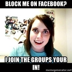 Psycho Stalker Girlfriend - Block me on facebook? I join the groups your in!