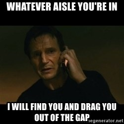liam neeson taken - WHATEVER AISLE YOU'RE IN I WILL FIND YOU AND DRAG YOU OUT OF THE GAP