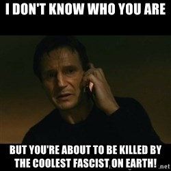 liam neeson taken - i don't know who you are but you're about to be killed by the coolest fascist on earth!