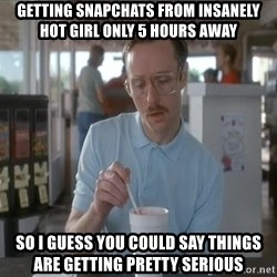 so i guess you could say things are getting pretty serious - Getting snapchats from insanely hot girl only 5 hours away So i guess you could say things are getting pretty serious