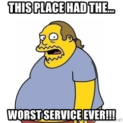 Comic Book Guy Worst Ever - This place had the... WORST SERVICE EVER!!!