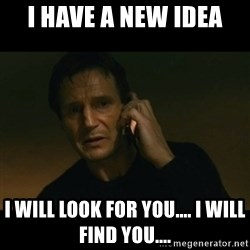 liam neeson taken - I have a new idea I will look for you.... I will find you....