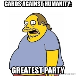 Comic Book Guy Worst Ever - Cards Against Humanity: Greatest party