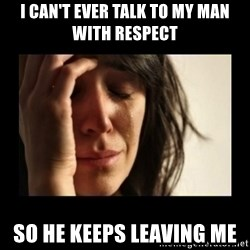 todays problem crying woman - I can't ever talk to my man with respect  So he keeps leaving me