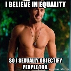 ryan gosling overr - I believe in equality So I sexually objectify people too.