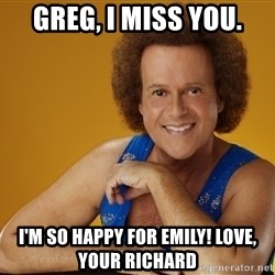 Gay Richard Simmons - Greg, I miss you. I'm so happy for Emily! Love, your Richard