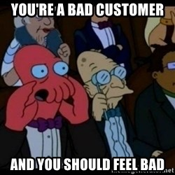 You should Feel Bad - You're a bad customer And you should feel bad