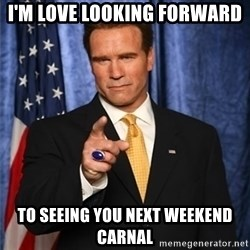 arnold schwarzenegger - I'm love looking forward  To seeing you next weekend carnal