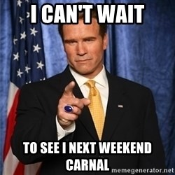 arnold schwarzenegger - I can't wait To see I next weekend carnal