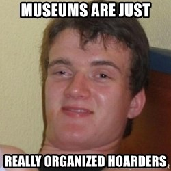 Really Stoned Guy - Museums are just Really organized hoarders