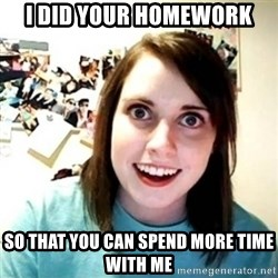 Overly Attached Girlfriend creepy - i did your homework so that you can spend more time with me