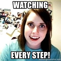 Overly Attached Girlfriend creepy - watching every step!