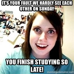 Overly Attached Girlfriend creepy - it's your fault we hardly see each other on sunday you finish studying so late!