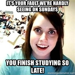 Overly Attached Girlfriend creepy - it's your fault we're hardly seeing on sundays you finish studying so late!