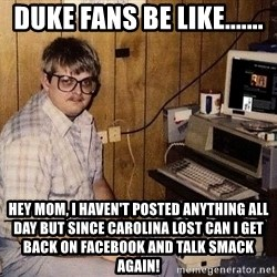 Nerd - Duke fans be like....... Hey mom, I haven't posted anything all day but since Carolina lost can I get back on facebook and talk smack again!