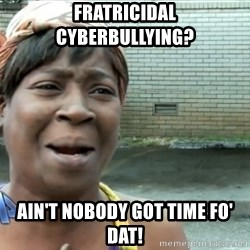 nobody got time fo dat - Fratricidal Cyberbullying? Ain't nobody got time fo' dat!