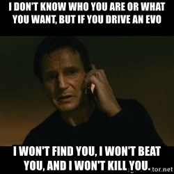liam neeson taken - I don't know who you are or what you want, but If you drive an evo I won't find you, I won't beat you, and I won't kill you.