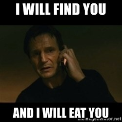 liam neeson taken - I will find you  and I will eat you