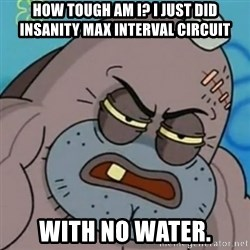 Spongebob How Tough Am I? - How tough am I? I just did Insanity max interval circuit with no water.