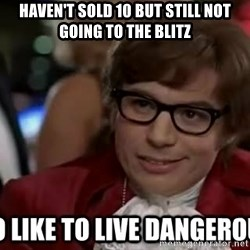 I too like to live dangerously - Haven't sold 10 but still not going to the blitz
