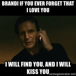 liam neeson taken - Brandi if you ever forget that I love you I will find you, and I will kiss you