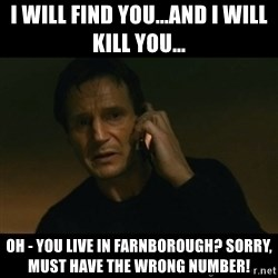 liam neeson taken - I will find you...and I will kill you... Oh - you live in Farnborough? Sorry, must have the wrong number!