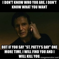 """liam neeson taken - I don't know who you are, I don't know what you want But if you say """"St. Patty's Day"""" one more time, I will find you and I will kill you."""