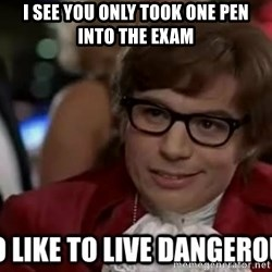 I too like to live dangerously - I see you only took one pen into the exam