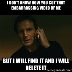 liam neeson taken - I don't know how you got that embarrassing video of me But I will find it and I will delete it