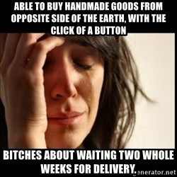 First World Problems - able to buy handmade goods from opposite side of the earth, with the click of a button bitches about waiting two whole weeks for delivery.