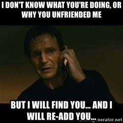 liam neeson taken - i don't know what you're doing, or why you unfriended me but i will find you... and i will re-add you...