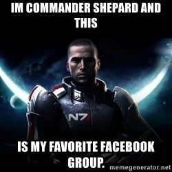 Mass Effect - Im Commander Shepard and this  is my favorite Facebook group.