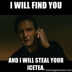 liam neeson taken - I will find you And i will steal your icetea.