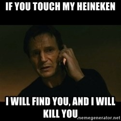liam neeson taken - IF YOU TOUCH MY HEINEKEN I WILL FIND YOU, AND I WILL KILL YOU