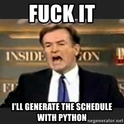bill o' reilly fuck it - FUCK IT I'll generate the schedule with Python