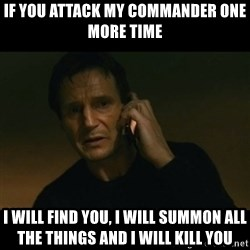 liam neeson taken - If you attack my commander one more time I will find you, I will summon all the things and I will kill you