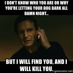 liam neeson taken - I DON'T KNOW WHO YOU ARE OR WHY YOU'RE LETTING YOUR DOG BARK ALL DAMN NIGHT... BUT I WILL FIND YOU, AND I WILL KILL YOU.