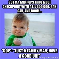 "Baby fist - Got Ma and Pops thru a DUI checkpoint with a lil goo goo, gah gah, and BOOM... *COP*- ""just a family man, have a good'un!"""