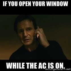 liam neeson taken - IF YOU OPEN YOUR WINDOW WHILE THE AC IS ON,