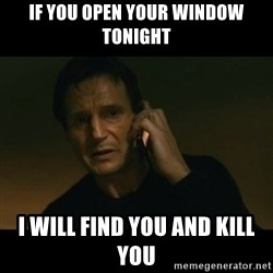 liam neeson taken - IF YOU OPEN YOUR WINDOW TONIGHT I WILL FIND YOU AND KILL YOU
