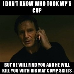liam neeson taken - I DON'T KNOW WHO TOOK WP'S CUP BUT HE WILL FIND YOU AND HE WILL KILL YOU WITH HIS MAT COMP SKILLS