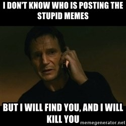 liam neeson taken - I don't know who is posting the stupid memes but I will find you, and I will kill you