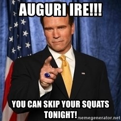 arnold schwarzenegger - Auguri Ire!!! You can skip your squats tonight!