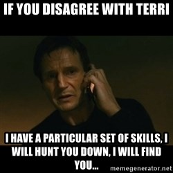 liam neeson taken - If you disagree with Terri I have a particular set of skills, I will hunt you down, I WILL FIND YOU...