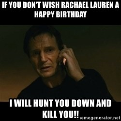 liam neeson taken - IF YOU DON'T WISH RACHAEL LAUREN A HAPPY BIRTHDAY I WILL HUNT YOU DOWN AND KILL YOU!!