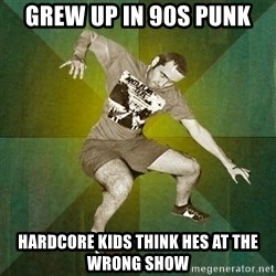 Progressive Mosh Guy - Grew up in 90s punk Hardcore kids think hes at the wrong show