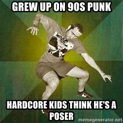 Progressive Mosh Guy - Grew up on 90s punk Hardcore kids think he's a poser