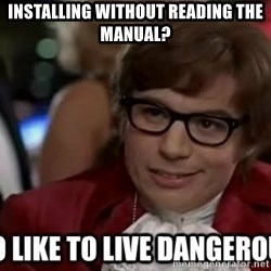 I too like to live dangerously - installing without reading the manual?