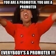 giving oprah - you are a promoter, you are a promoter everybody's a promoter !!!